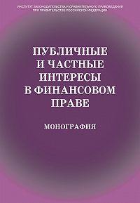 Коллектив авторов - Публичные и частные интересы в финансовом праве