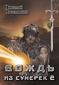 Николай Ярославцев -Вождь из сумерек. Книга 2