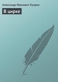 Александр Куприн - В цирке
