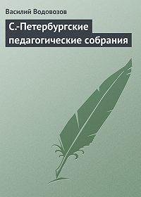 Василий Водовозов -С.-Петербургские педагогические собрания