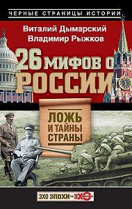 Виталий Дымарский, Владимир Рыжков - 26 мифов о России. Ложь и тайны страны