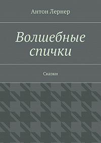 Антон Лернер - Волшебные спички. Сказки
