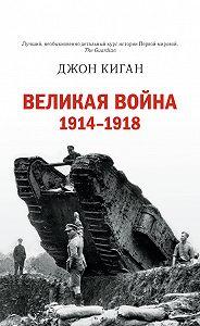Джон Киган -Великая война. 1914–1918