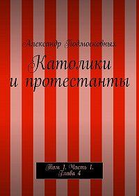 Александр Подмосковных - Католики ипротестанты. Том 1. Часть1. Глава4