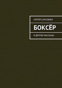 Сергей Самсошко - Боксёр. Идругие рассказы