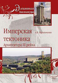 Андрей Васильченко -Имперская тектоника. Архитектура III рейха