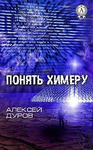 Алексей Дуров -Понять химеру