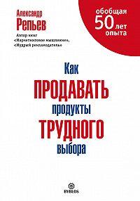 Александр Павлович Репьев -Как продавать продукты трудного выбора
