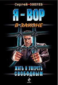Сергей Зверев -Жить и умереть свободным