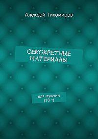Алексей Тихомиров - СеКСкретные материалы. для мужчин (18+)