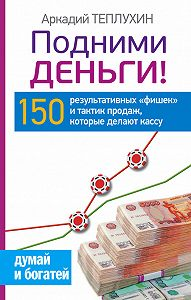 Аркадий Теплухин -Подними деньги! 150 результативных «фишек» и тактик продаж, которые делают кассу