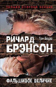 Том Боуэр - Ричард Брэнсон. Фальшивое величие