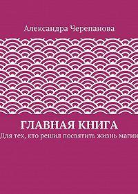 Александра Черепанова -Главная книга. Для тех, кто решил посвятить жизнь магии