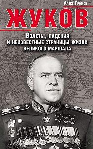 Алекс Громов -Жуков. Взлеты, падения и неизвестные страницы жизни великого маршала
