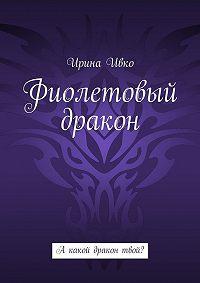Ирина Ивко -Фиолетовый дракон. А какой дракон твой?