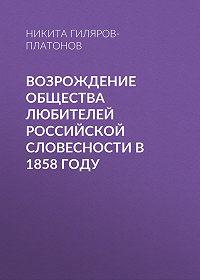 Никита Гиляров-Платонов -Возрождение Общества любителей российской словесности в 1858 году