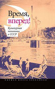 Коллектив Авторов -Время, вперед! Культурная политика в СССР