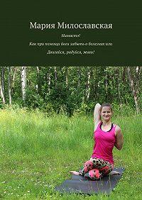 Мария Милославская - Намастэ! Как при помощи йоги забыть оболезнях, или Двигайся, радуйся, живи!