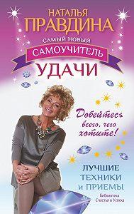 Наталия Правдина -Самый новый самоучитель удачи. Добейтесь всего, чего хотите!