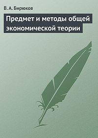 Вячеслав Бирюков - Предмет и методы общей экономической теории