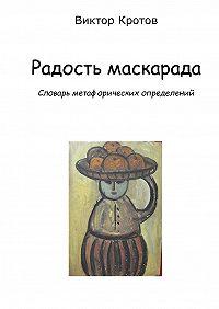 Виктор Кротов - Радость маскарада. Словарь метафорических определений