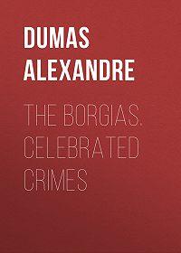 Alexandre Dumas -The Borgias. Celebrated Crimes