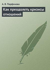 А. В. Парфенова -Как преодолеть кризисы отношений