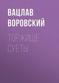Вацлав Воровский -Торжище суеты