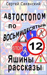 Сергей Саканский -Автостопом по восьмидесятым. Яшины рассказы 12