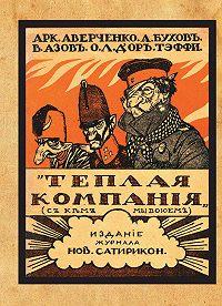 Аркадий Аверченко -Теплая компания (Те, с кем мы воюем). Сборник