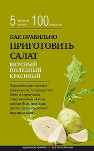 Сборник рецептов -Как правильно приготовить салат. Пять простых правил и 100 рецептов