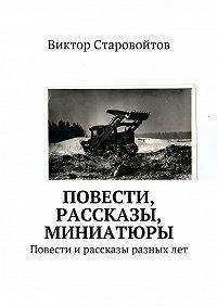 Виктор Старовойтов -Повести, рассказы, миниатюры. Повести ирассказы разныхлет