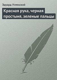 Эдуард Успенский -Красная рука, черная простыня, зеленые пальцы