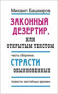 Михаил Башкиров - Законный дезертир, или Открытым текстом