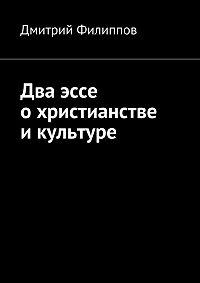 Дмитрий Филиппов -Два эссе о христианстве и культуре