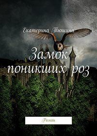 Екатерина Тюшина -Замок поникших роз. Роман
