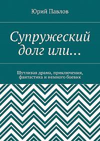 Юрий Павлов -Супружеский долгили… Шутливая драма, приключения, фантастика и немного боевик