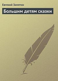 Евгений Замятин -Большим детям сказки