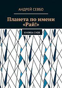 Андрей Севбо -Планета поимени «Рай!». Книжкаснов