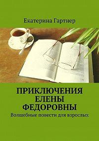 Екатерина Гартнер -Приключения Елены Федоровны. Волшебные повести для взрослых