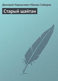 Дмитрий Мамин-Сибиряк -Старый шайтан
