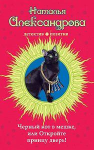 Наталья Александрова -Черный кот в мешке, или Откройте принцу дверь!
