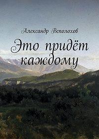 Александр Всполохов -Это придёт каждому