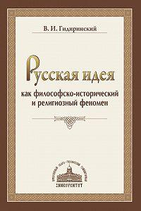 Виктор Гидиринский - Русская идея как философско-исторический и религиозный феномен