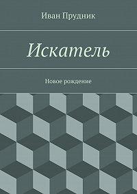 Иван Прудник -Искатель. Новое рождение