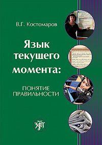 Виталий Костомаров -Язык текущего момента. Понятие правильности
