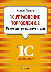 Алексей Гладкий - 1С: Управление торговлей 8.2. Руководство пользователя