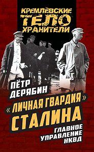 Петр Дерябин -«Личная гвардия» Сталина. Главное управление НКВД