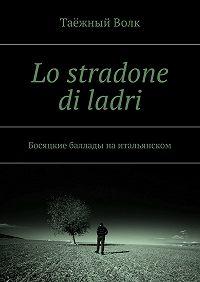 Таёжный Волк - Lo stradone di ladri. Босяцкие баллады наитальянском
