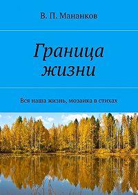 В. Мананков -Граница жизни. Вся наша жизнь, мозаика встихах